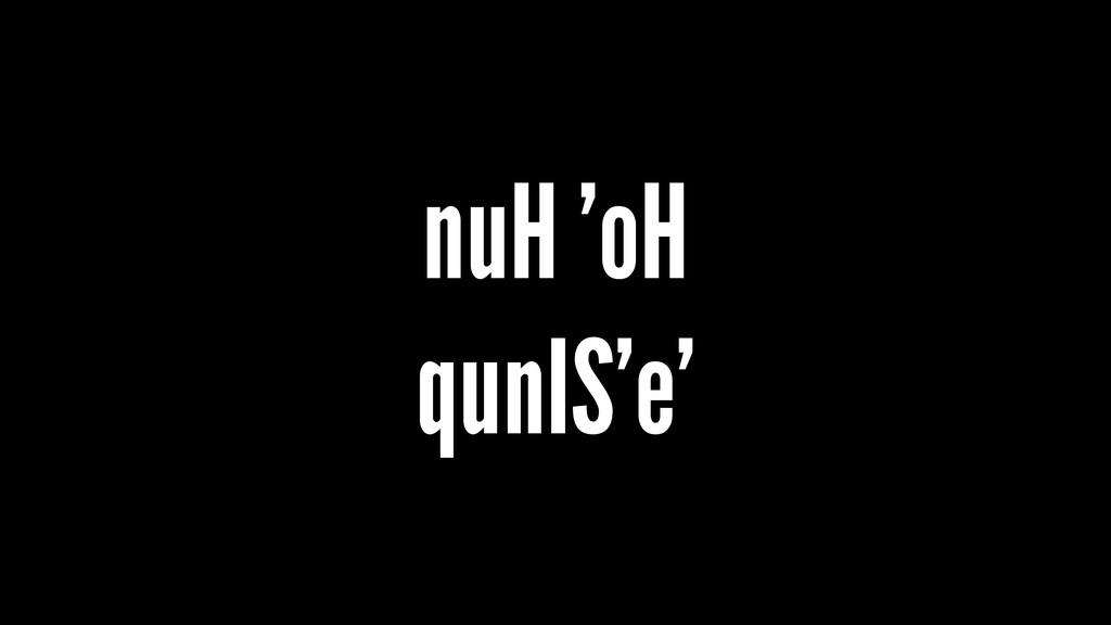 nuH 'oH qunIS'e'