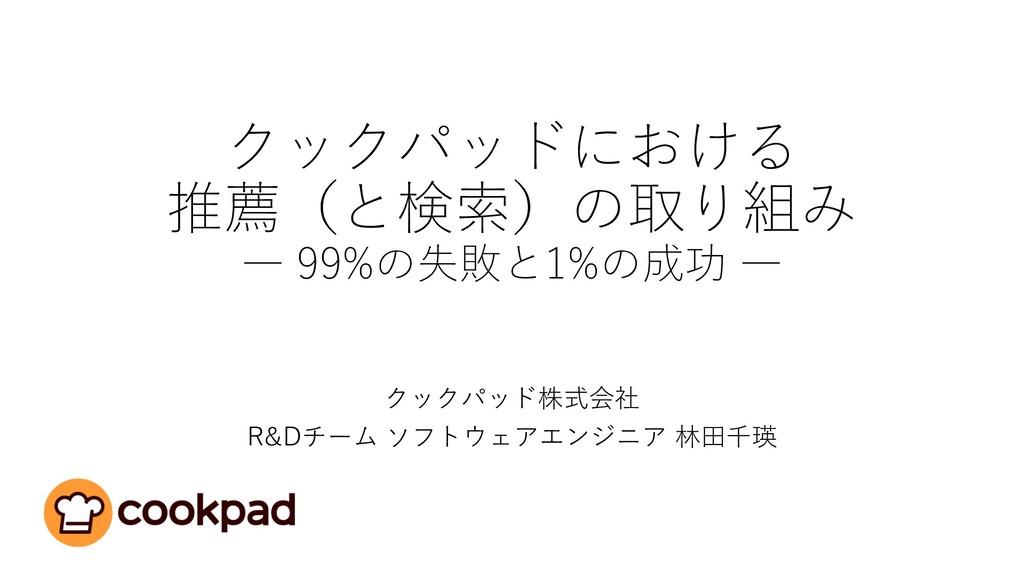 クックパッドにおける 推薦(と検索)の取り組み ― 99%の失敗と1%の成功 ― クックパッド...