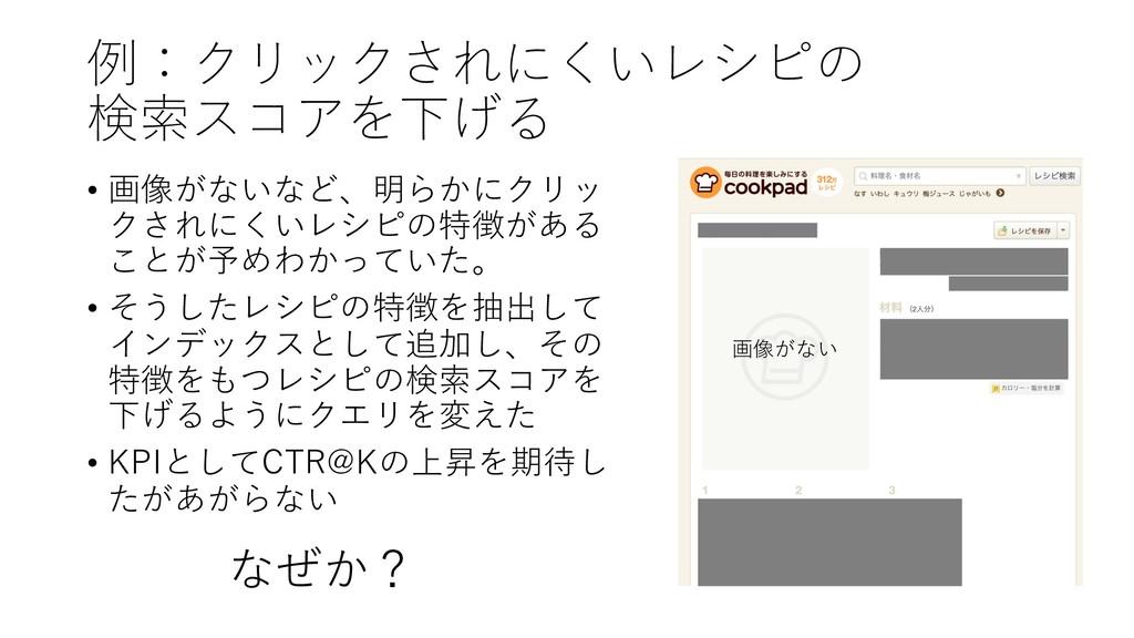 例:クリックされにくいレシピの 検索スコアを下げる • 画像がないなど、明らかにクリッ クされ...