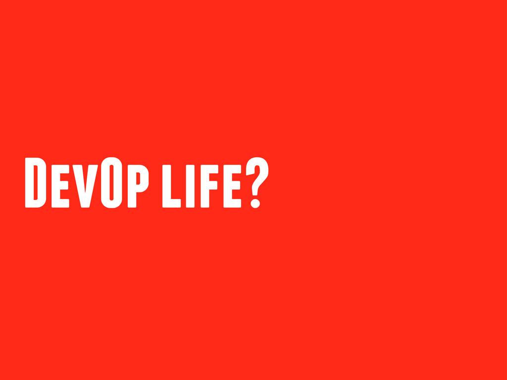 DevOp life?