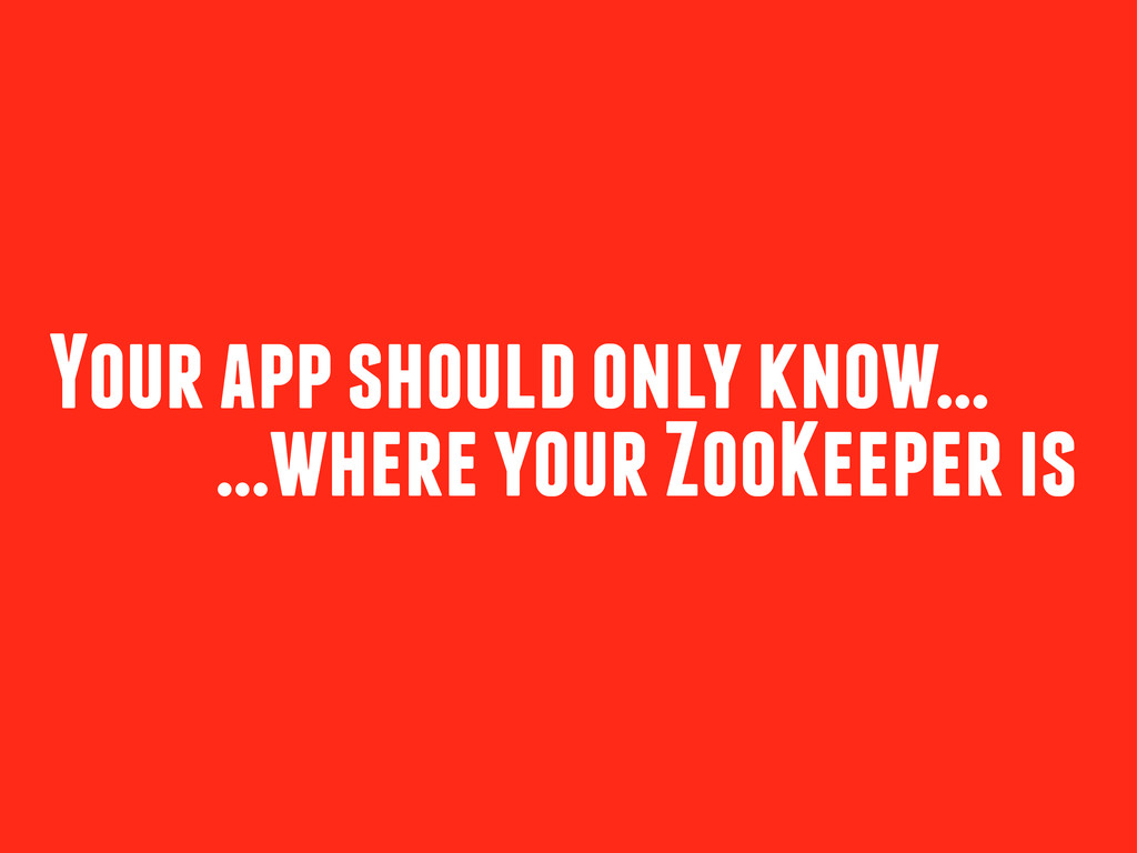 Your app should only know... ...where your ZooK...