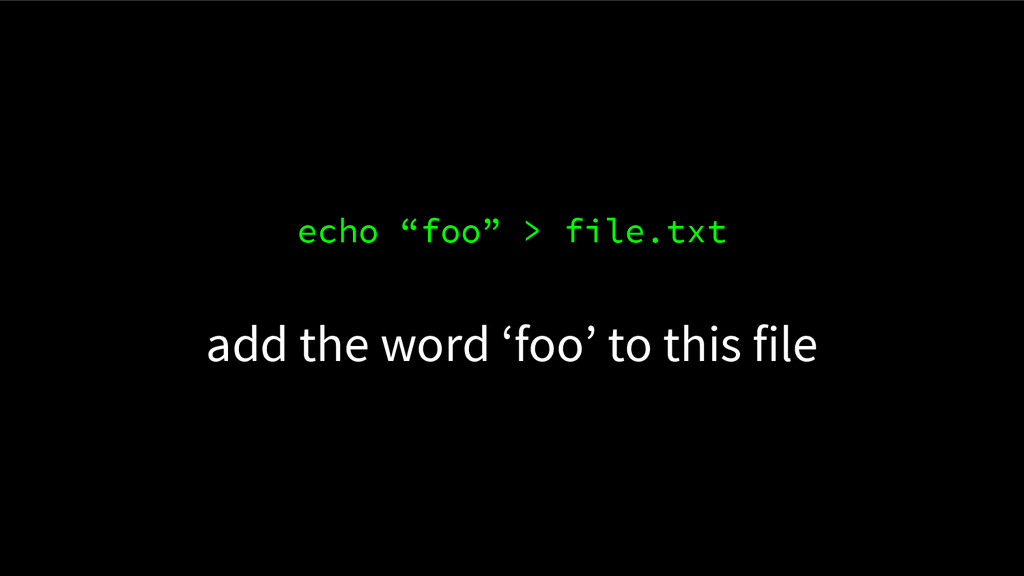 "echo ""foo"" > file.txt add the word 'foo' to thi..."