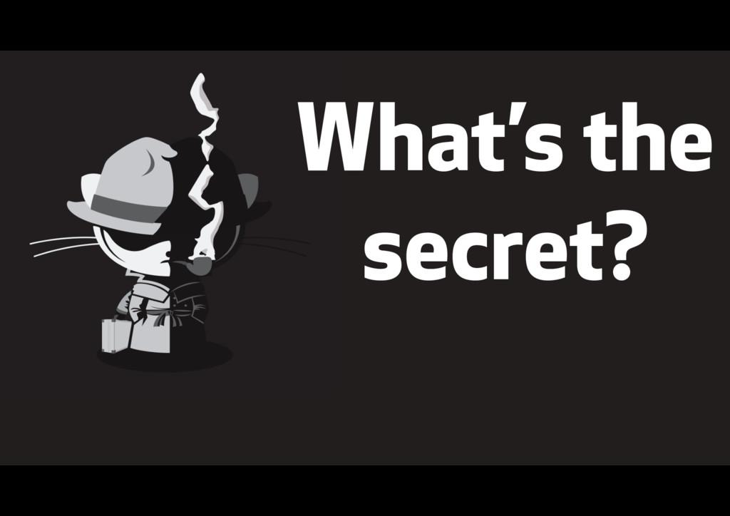 """ What's the secret?"