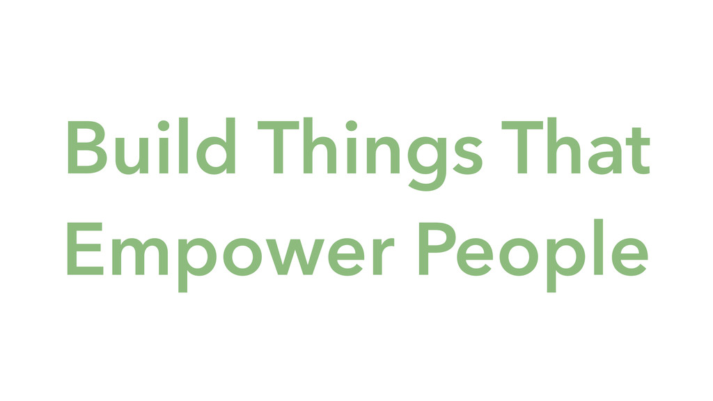 Build Things That Empower People