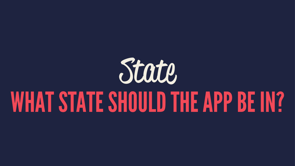 State WHAT STATE SHOULD THE APP BE IN?