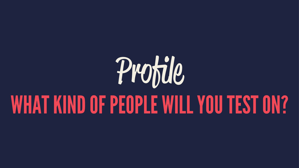 Profile WHAT KIND OF PEOPLE WILL YOU TEST ON?