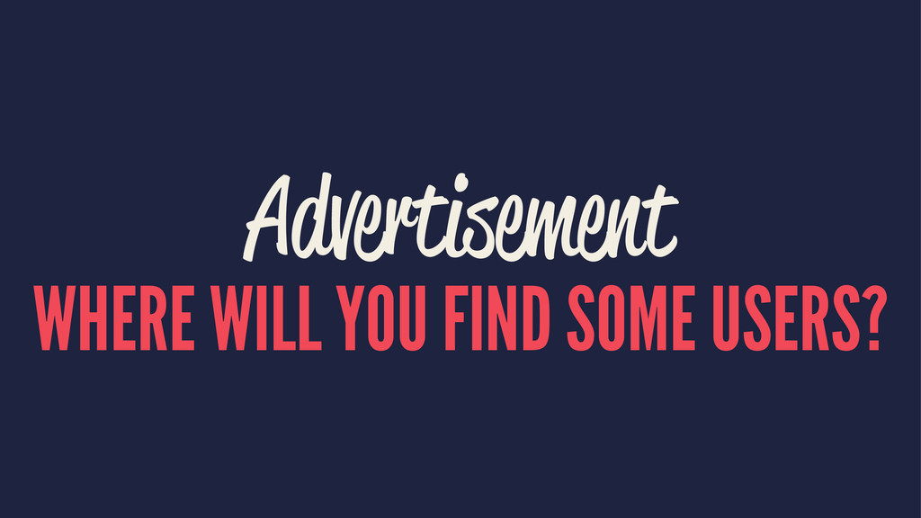 Advertisement WHERE WILL YOU FIND SOME USERS?