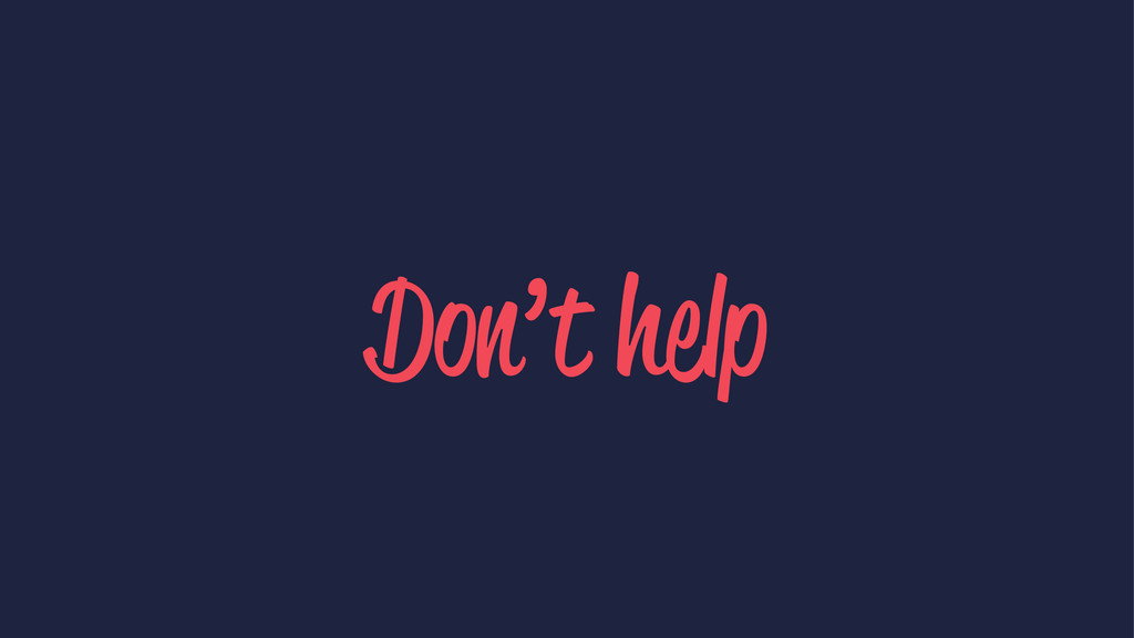 Don't help