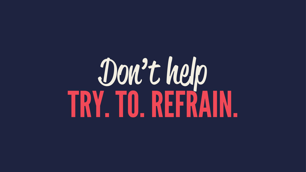 Don't help TRY. TO. REFRAIN.