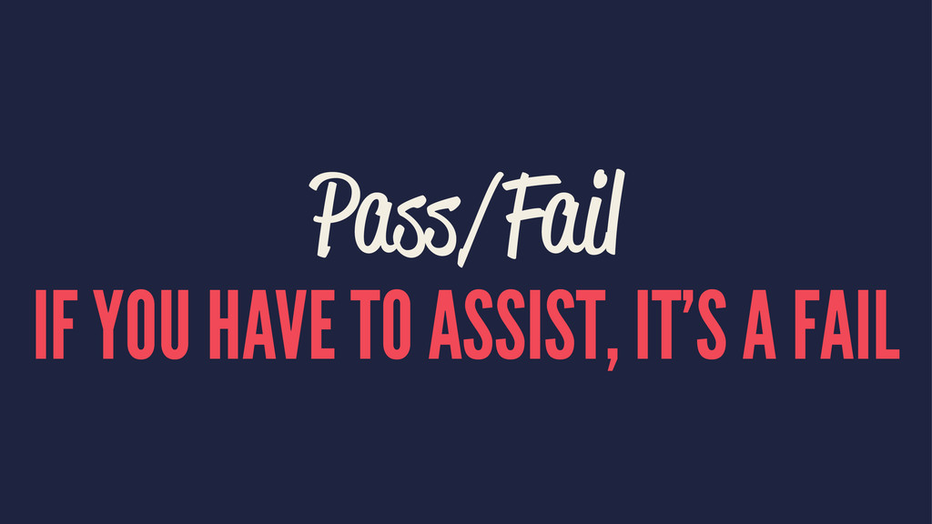 Pass/Fail IF YOU HAVE TO ASSIST, IT'S A FAIL