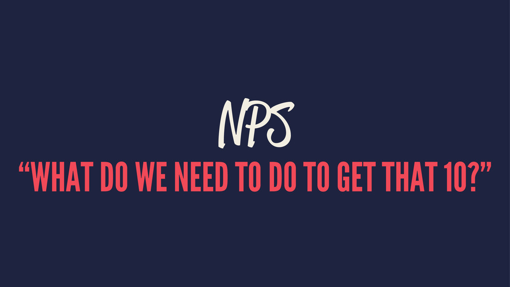 """NPS """"WHAT DO WE NEED TO DO TO GET THAT 10?"""""""