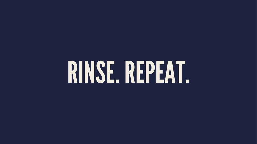 RINSE. REPEAT.