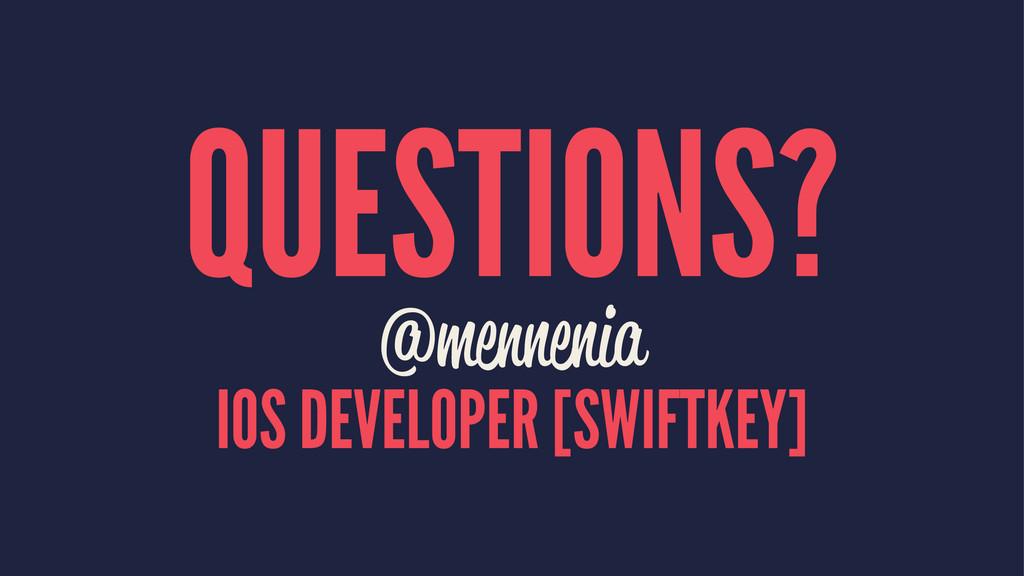 QUESTIONS? @mennenia IOS DEVELOPER [SWIFTKEY]