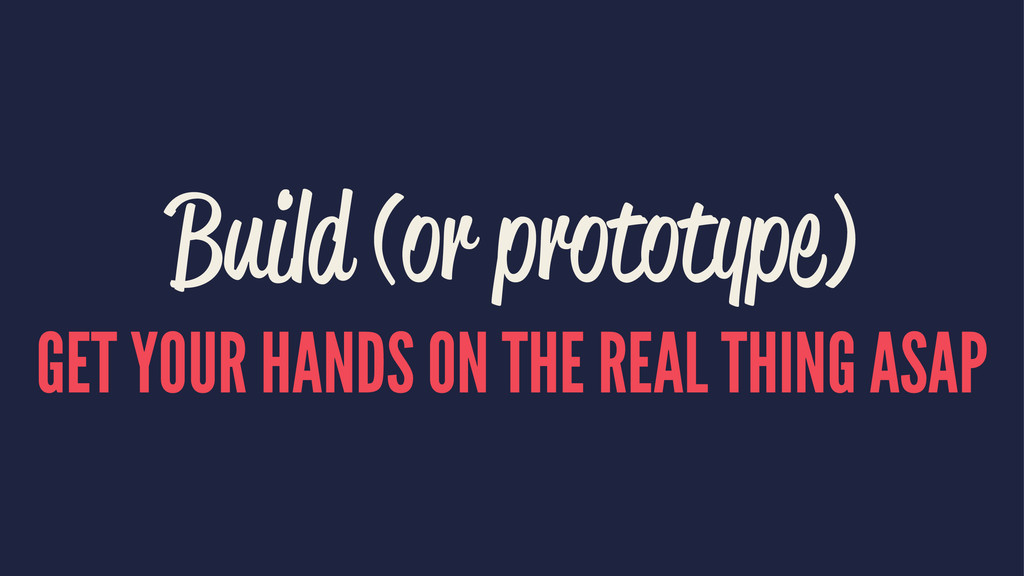 Build (or prototype) GET YOUR HANDS ON THE REAL...