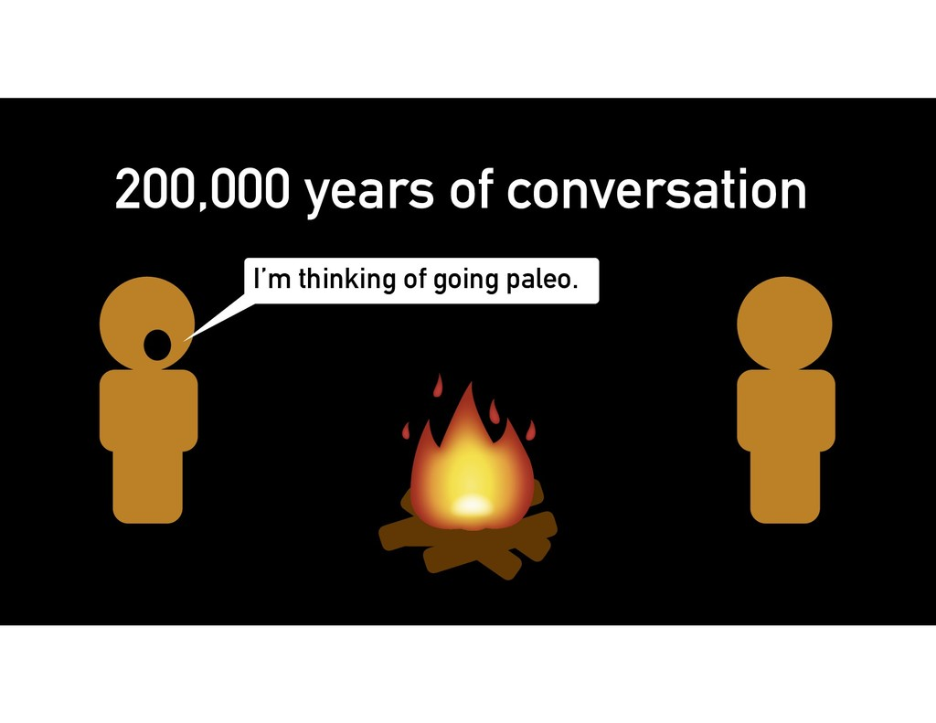 200,000 years of conversation I'm thinking of g...