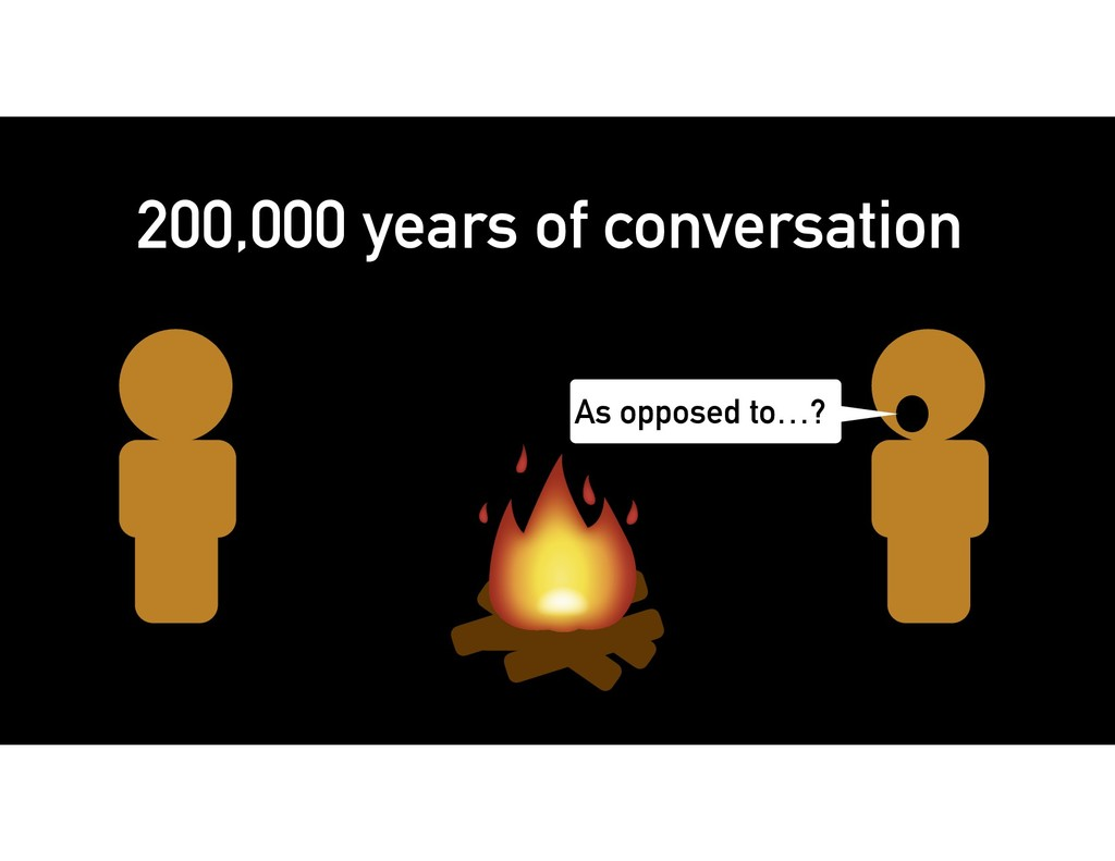 As opposed to…? 200,000 years of conversation