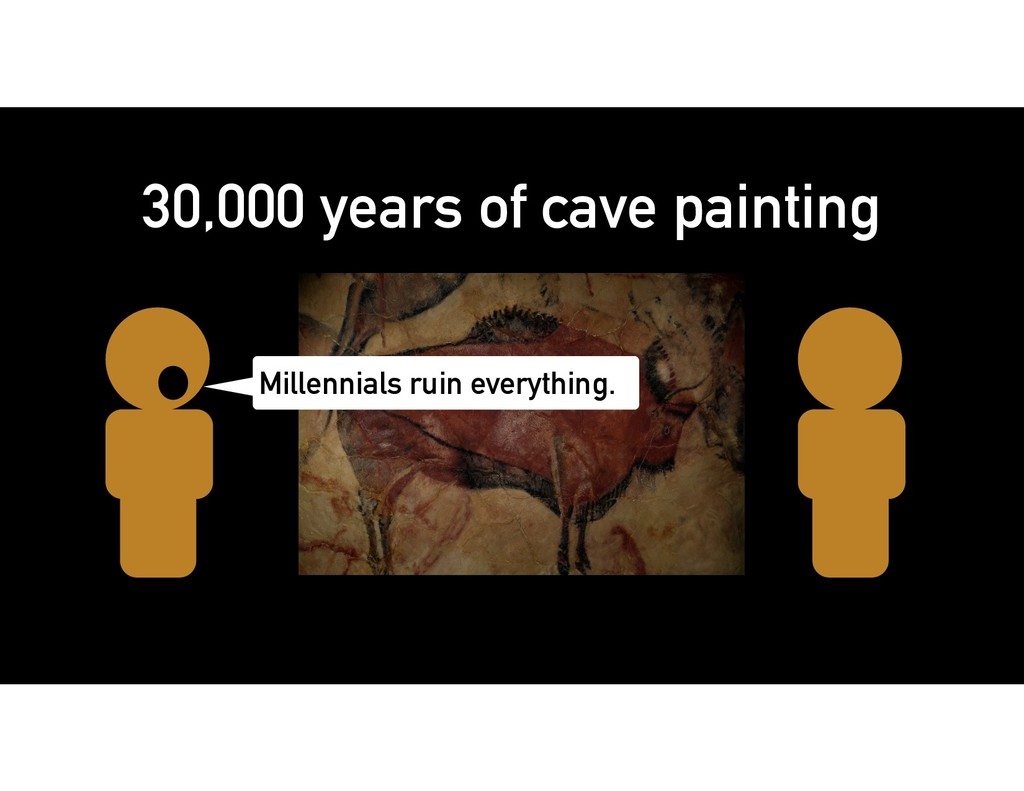 Millennials ruin everything. 30,000 years of ca...