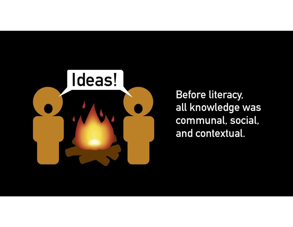 Before literacy, all knowledge was communal, so...