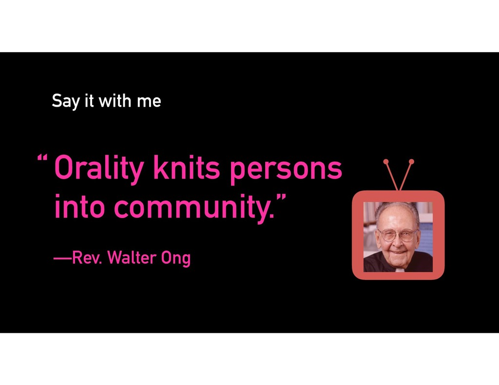 "Say it with me ""Orality knits persons into comm..."
