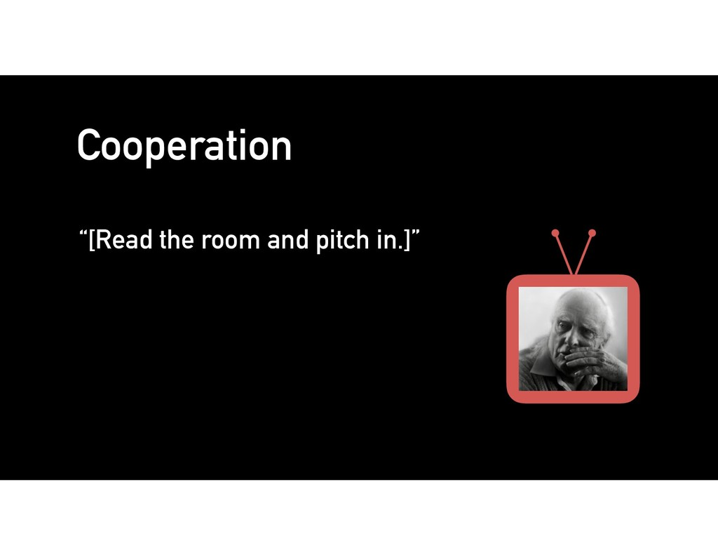 "Cooperation ""[Read the room and pitch in.]"""