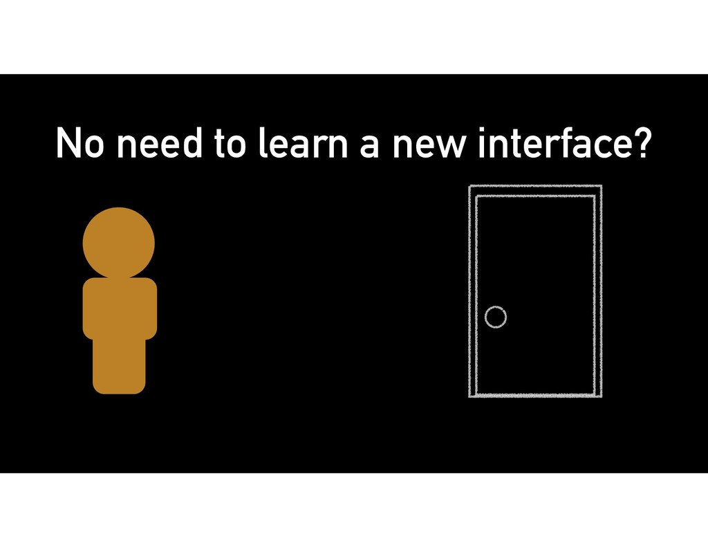 No need to learn a new interface?