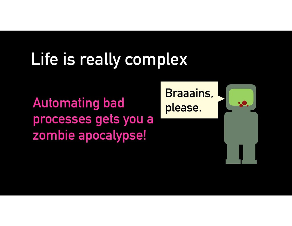 Automating bad processes gets you a zombie apoc...