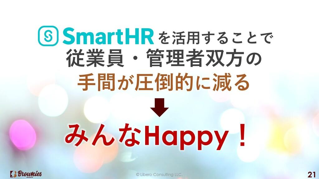 © Libero Consulting LLC. 21 を活⽤することで 従業員・管理者双⽅の...