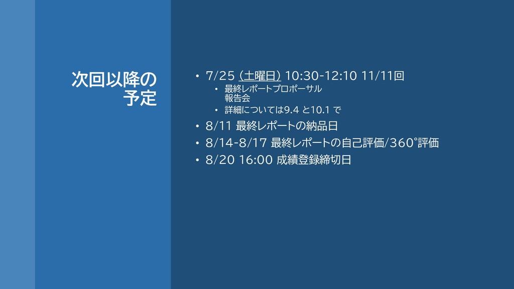次回以降の 予定 • 7/25 (土曜日) 10:30-12:10 11/11回 • 最終レポ...