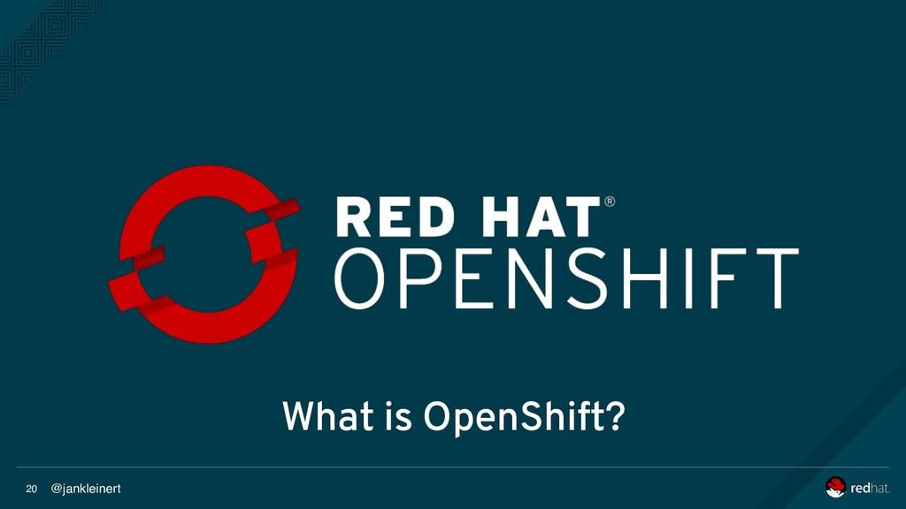 @jankleinert 20 What is OpenShift?