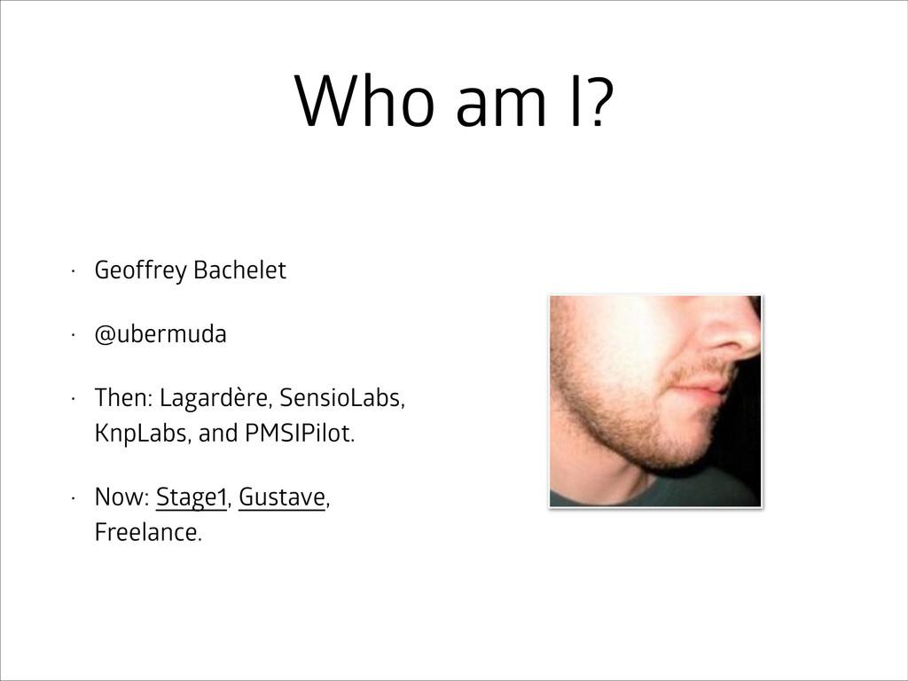 Who am I? • Geoffrey Bachelet • @ubermuda • The...