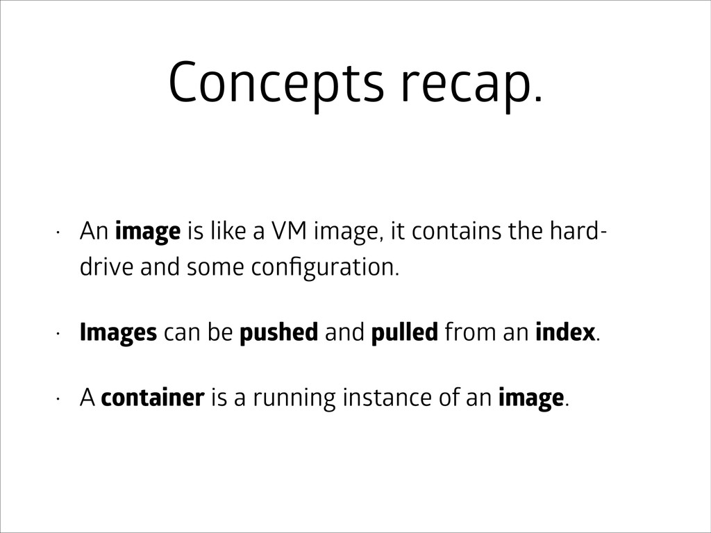 Concepts recap. • An image is like a VM image, ...
