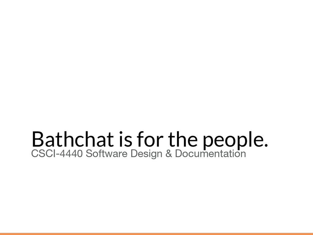 Bathchat is for the people. CSCI-4440 Software ...