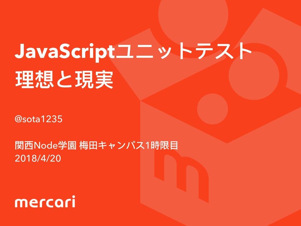 JavaScriptユニットテスト 理理想と現実 @sota1235 関⻄西Node学園 梅梅...