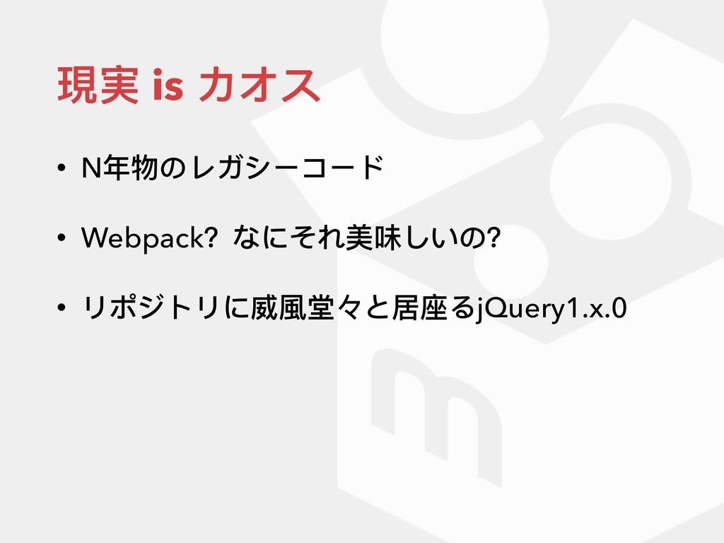 現実 is カオス • N年年物のレガシーコード • Webpack?なにそれ美味しいの? •...