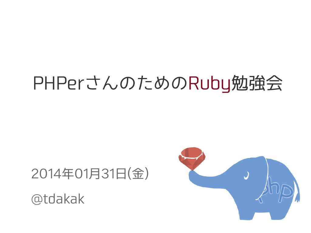 PHPerさんのためのRuby勉強会 2014年01月31日(金) @tdakak