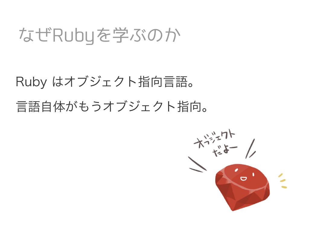 Ruby はオブジェクト指向言語。 言語自体がもうオブジェクト指向。 なぜRubyを学ぶのか