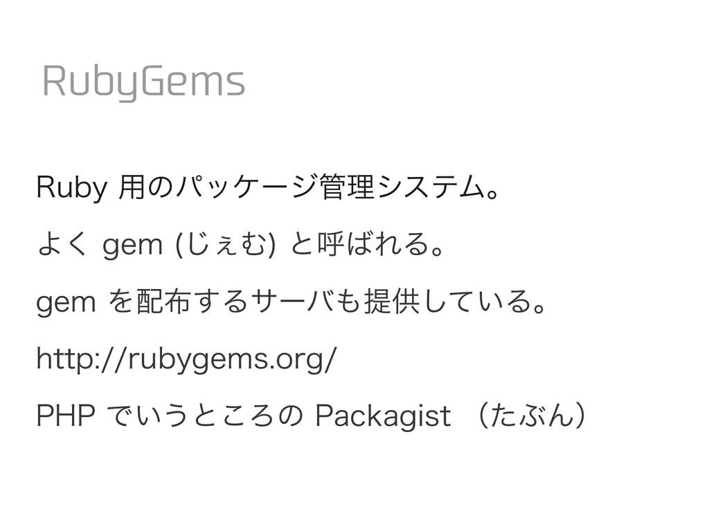 Ruby 用のパッケージ管理システム。 よく gem (じぇむ) と呼ばれる。 gem を配布...
