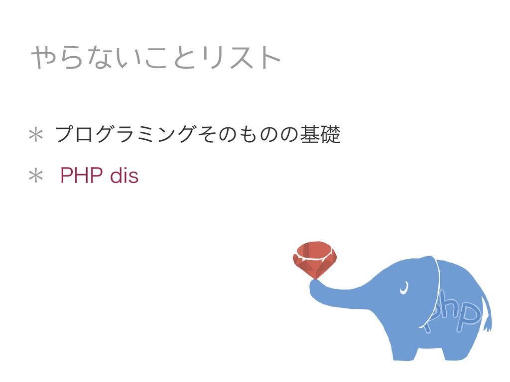 * プログラミングそのものの基礎 * PHP dis やらないことリスト