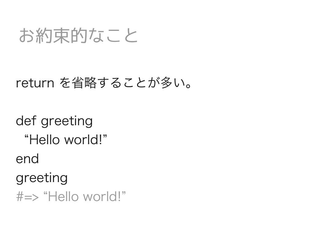 """お約束的なこと return を省略することが多い。 def greeting """"Hello ..."""