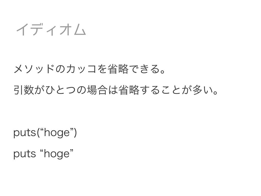 """メソッドのカッコを省略できる。 引数がひとつの場合は省略することが多い。 puts(""""hoge..."""