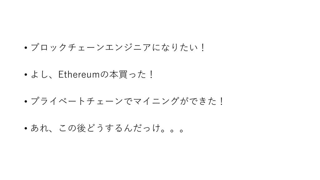 • ブロックチェーンエンジニアになりたい! • よし、Ethereumの本買った! • プライ...