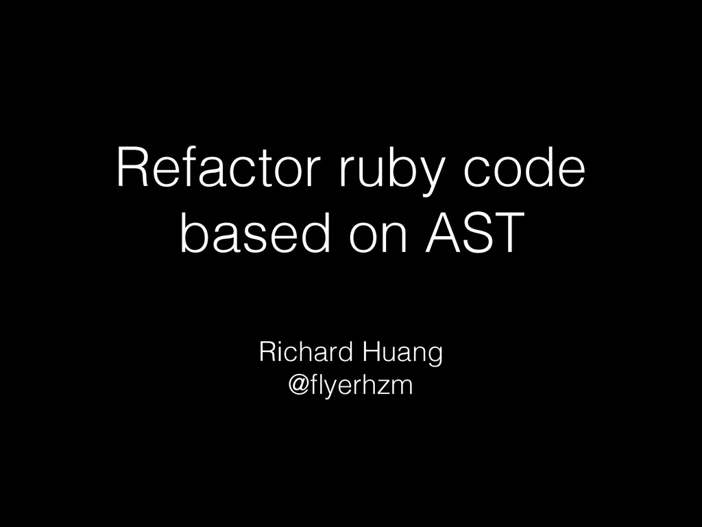 Refactor ruby code based on AST Richard Huang @...