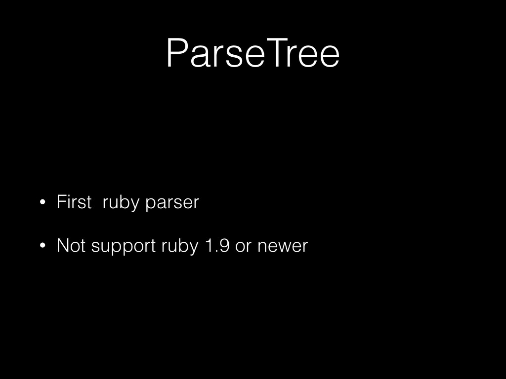 ParseTree • First ruby parser • Not support rub...