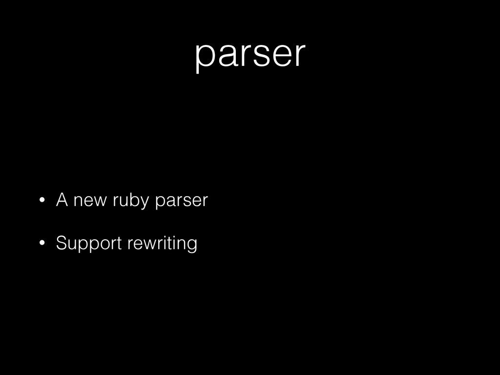 parser • A new ruby parser • Support rewriting