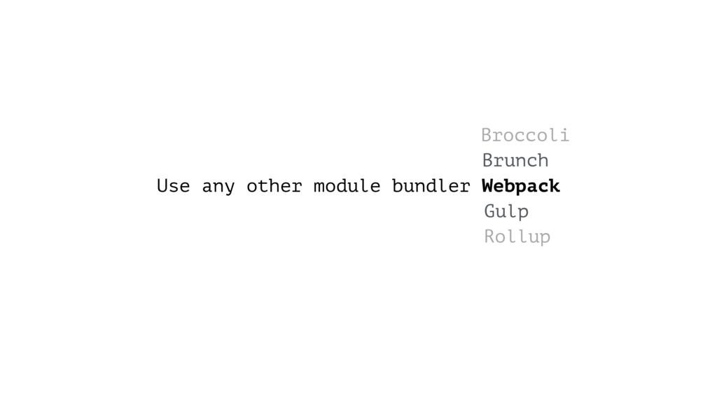 Use any other module bundler Webpack Brunch Gul...