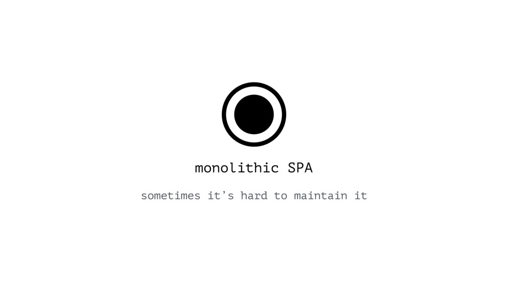 monolithic SPA sometimes it's hard to maintain ...