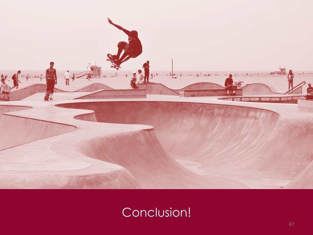 Conclusion! 47