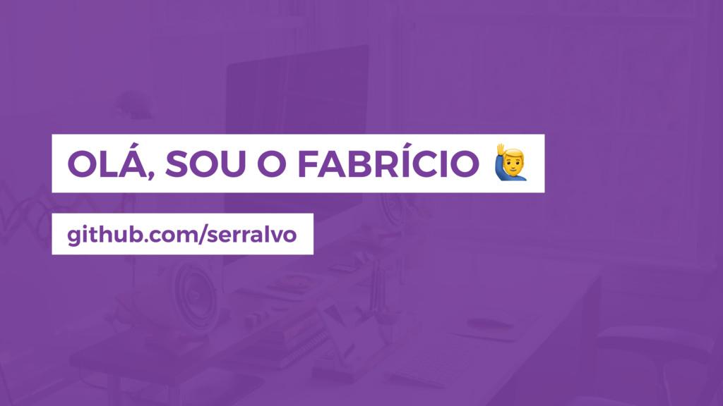 OLÁ, SOU O FABRÍCIO github.com/serralvo !