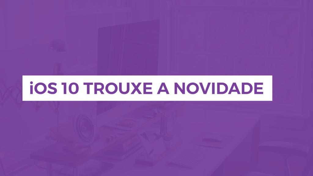 iOS 10 TROUXE A NOVIDADE