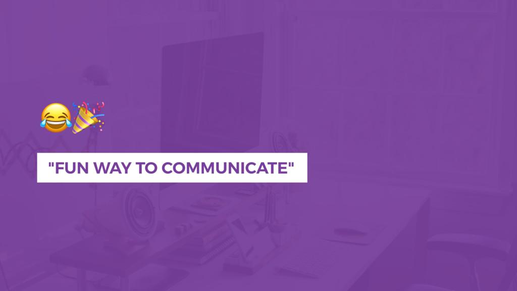 """FUN WAY TO COMMUNICATE"""